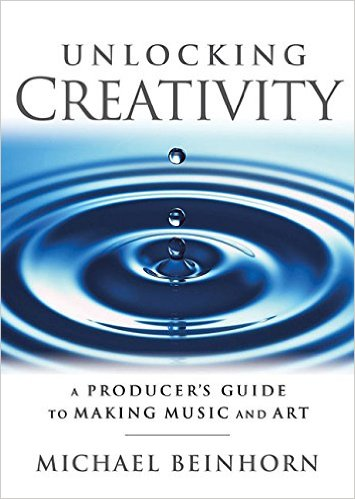 Unlocking Creativity by Michael Beinhorn - A Producer's Guide To Making Music And Art